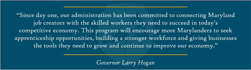 """Since day one, our administration has been committed to connecting Maryland job creators with the skilled workers they need to succeed in today's competitive economy,"" said Governor Hogan. ""This program will encourage more Marylanders to seek apprenticeship opportunities, building a stronger workforce and giving businesses the tools they need to grow and continue to improve our economy."""